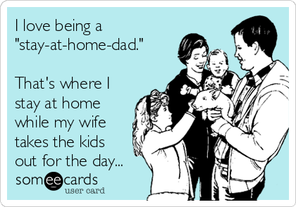 "I love being a ""stay-at-home-dad.""  That's where I stay at home while my wife takes the kids out for the day..."