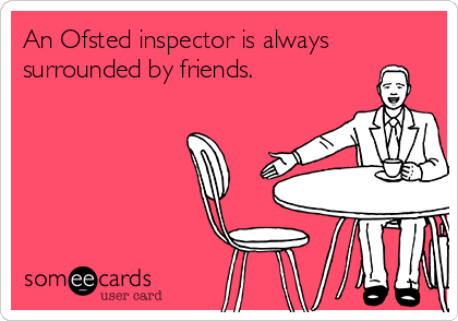 An Ofsted inspector is always surrounded by friends.