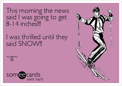 This morning the news said I was going to get 8-14 inches!!!    I was thrilled until they said SNOW!!   ~g~