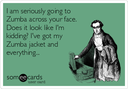 I am seriously going to Zumba across your face. Does it look like I'm kidding? I've got my Zumba jacket and everything...