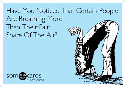 Have You Noticed That Certain People Are Breathing More Than Their Fair Share Of The Air?