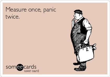 Measure once, panic twice.