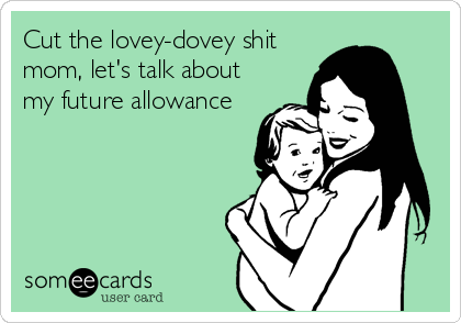Cut the lovey-dovey shit mom, let's talk about my future allowance