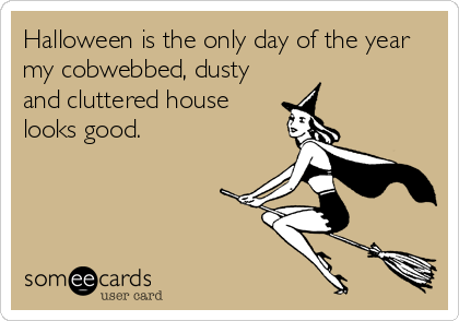 Halloween is the only day of the year my cobwebbed, dusty and cluttered house looks good.