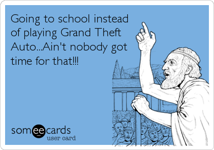 Going to school instead of playing Grand Theft Auto...Ain't nobody got time for that!!!