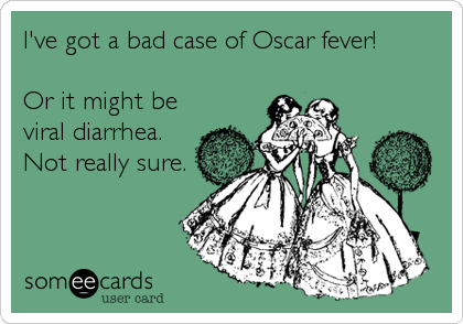 I've got a bad case of Oscar fever!  Or it might be viral diarrhea. Not really sure.