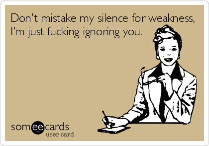 Don't mistake my silence for weakness, I'm just fucking ignoring you.