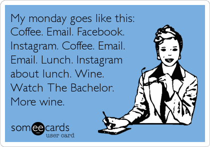 My monday goes like this: Coffee. Email. Facebook. Instagram. Coffee. Email. Email. Lunch. Instagram about lunch. Wine. Watch The Bachelor. More