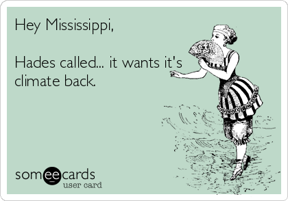 Hey Mississippi,   Hades called... it wants it's  climate back.