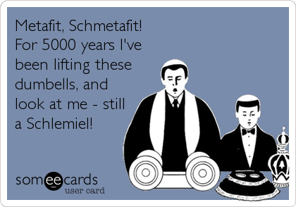 Metafit, Schmetafit! For 5000 years I've been lifting these  dumbells, and look at me - still a Schlemiel!