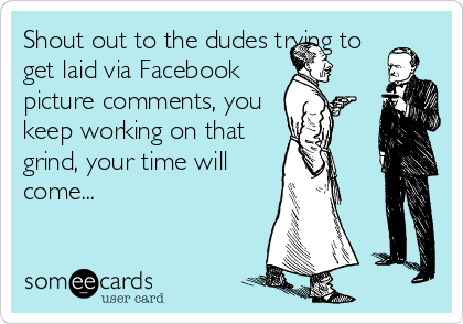 Shout out to the dudes trying to get laid via Facebook picture comments, you keep working on that grind, your time will come...