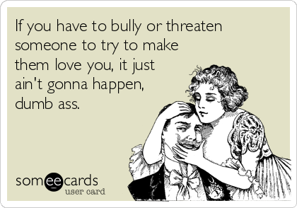 If you have to bully or threaten someone to try to make them love you, it just ain't gonna happen, dumb ass.