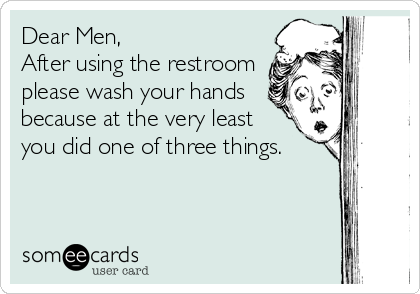 Dear Men, After using the restroom please wash your hands ...