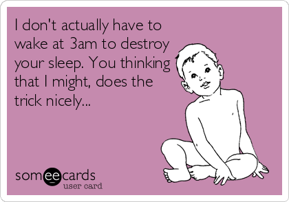 I don't actually have to wake at 3am to destroy  your sleep. You thinking that I might, does the trick nicely...
