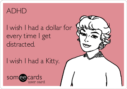 ADHD  I wish I had a dollar for every time I get distracted.  I wish I had a Kitty.