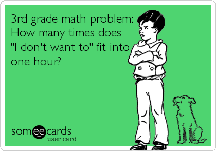 "3rd grade math problem: How many times does ""I don't want to"" fit into one hour?"