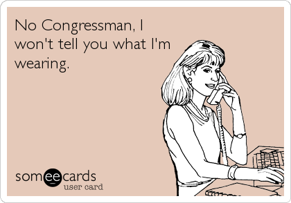 No Congressman, I won't tell you what I'm wearing.