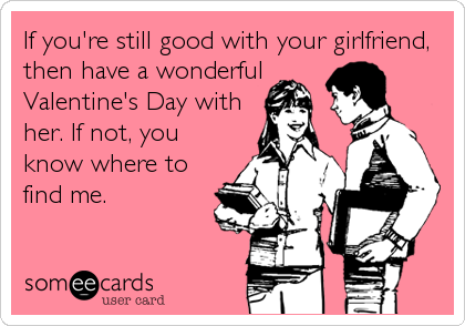 If you're still good with your girlfriend, then have a wonderful Valentine's Day with her. If not, you know where to find me.