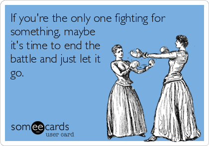 If you're the only one fighting for something, maybe it's time to end the battle and just let it go.