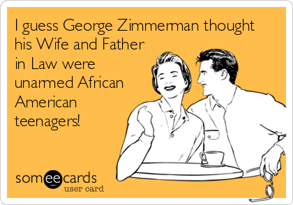 I guess George Zimmerman thought his Wife and Father in Law were unarmed African American teenagers!