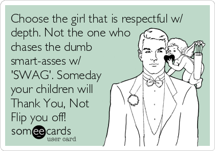 Choose the girl that is respectful w/ depth. Not the one who chases the dumb smart-asses w/ 'SWAG'. Someday your children will Thank You, Not Flip you off!