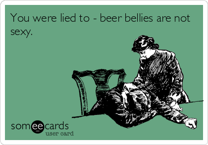 You were lied to - beer bellies are not sexy.
