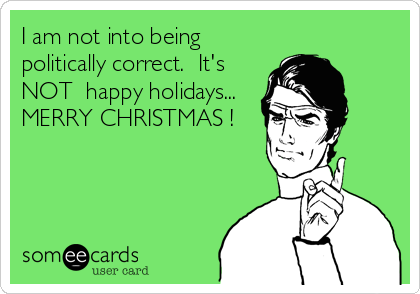 I am not into being politically correct.  It's NOT  happy holidays... MERRY CHRISTMAS !