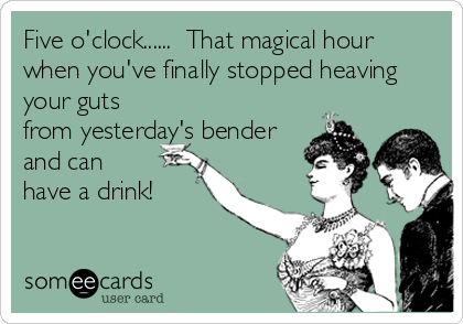 Five o'clock......  That magical hour when you've finally stopped heaving your guts from yesterday's bender and can have a drink!