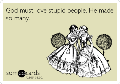 God must love stupid people. He made so many.