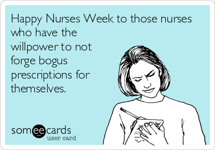 Happy Nurses Week to those nurses who have the willpower to not forge bogus prescriptions for themselves.