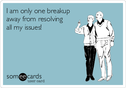 I am only one breakup  away from resolving  all my issues!