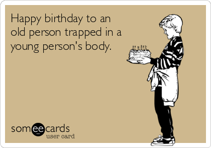Happy birthday to an  old person trapped in a young person's body.