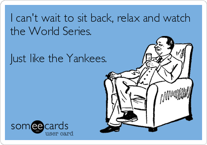 I can't wait to sit back, relax and watch the World Series.  Just like the Yankees.
