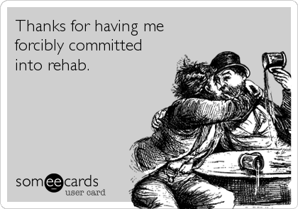 Thanks for having me forcibly committed into rehab.