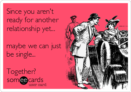 Since you aren't ready for another relationship yet...  maybe we can just be single...  Together?
