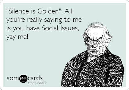 """Silence is Golden""; All you're really saying to me is you have Social Issues, yay me!"