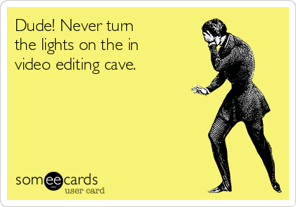 Dude! Never turn the lights on the in  video editing cave.