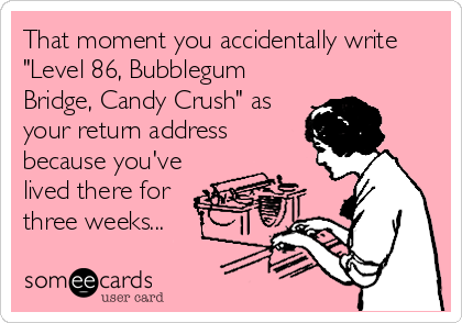 """That moment you accidentally write """"Level 86, Bubblegum Bridge, Candy Crush"""" as your return address because you've lived there for  three weeks..."""
