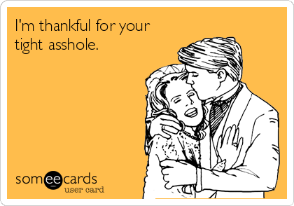 Im Thankful For Your Tight Asshole
