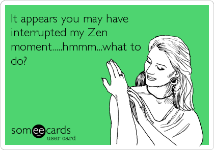 It appears you may have interrupted my Zen moment.....hmmm...what to do?