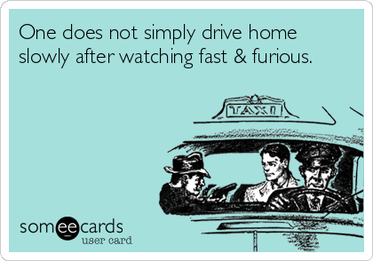 One does not simply drive home slowly after watching fast & furious.