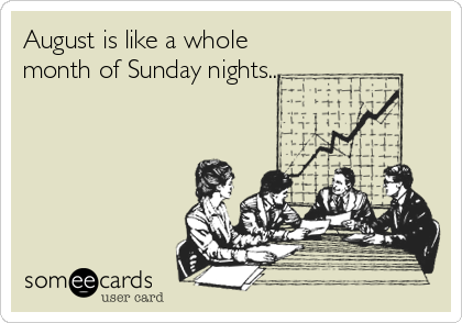 August is like a whole month of Sunday nights...