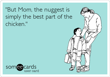 """""""But Mom, the nuggest is simply the best part of the chicken."""""""