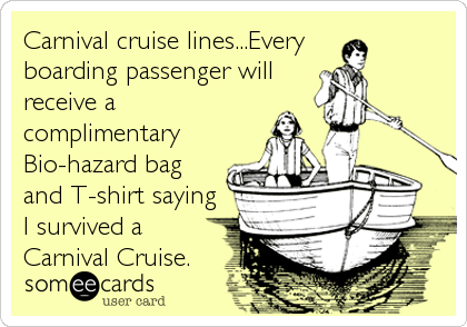 Carnival cruise lines...Every  boarding passenger will receive a complimentary Bio-hazard bag and T-shirt saying I survived a Carnival Cruis