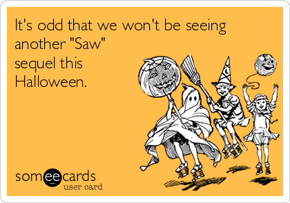 "It's odd that we won't be seeing another ""Saw"" sequel this Halloween."