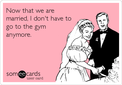 Now that we are married, I don't have to go to the gym anymore.