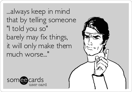 "...always keep in mind that by telling someone ""I told you so"" barely may fix things, it will only make them much worse..."""