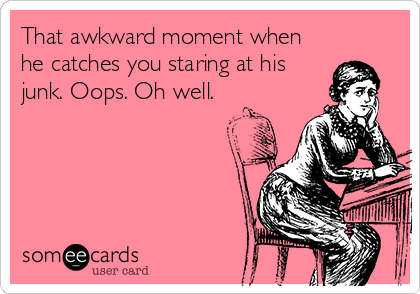 That awkward moment when he catches you staring at his junk. Oops. Oh well.