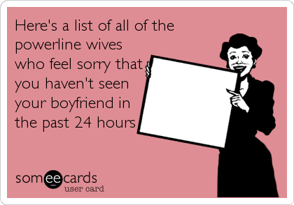 Here's a list of all of the powerline wives who feel sorry that you haven't seen your boyfriend in the past 24 hours
