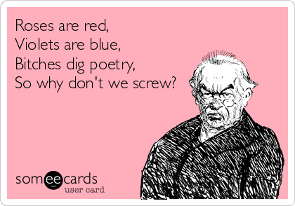 Roses are red, Violets are blue, Bitches dig poetry, So why don't we screw?